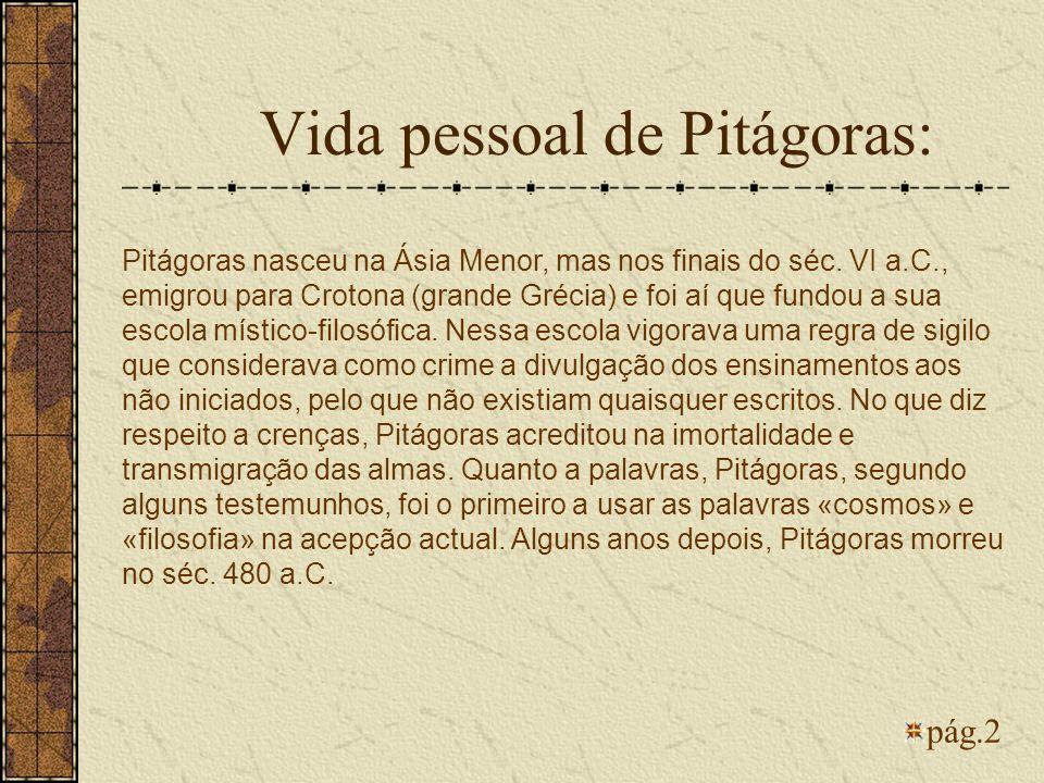 Pitágoras nasceu na Ásia Menor, mas nos finais do séc. VI a.C., emigrou para Crotona (grande Grécia) e foi aí que fundou a sua escola místico-filosófi