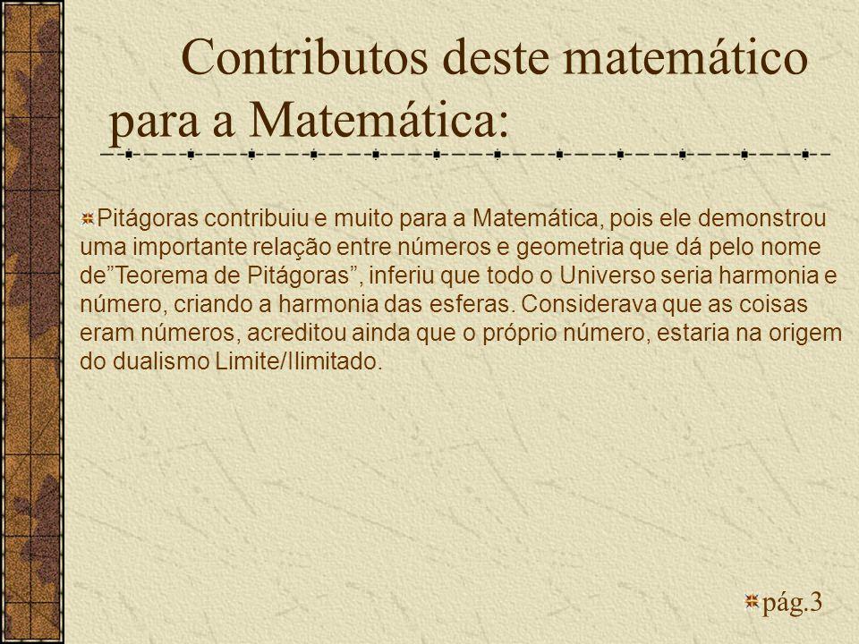 Contributos deste matemático para a Matemática: pág.3 Pitágoras contribuiu e muito para a Matemática, pois ele demonstrou uma importante relação entre