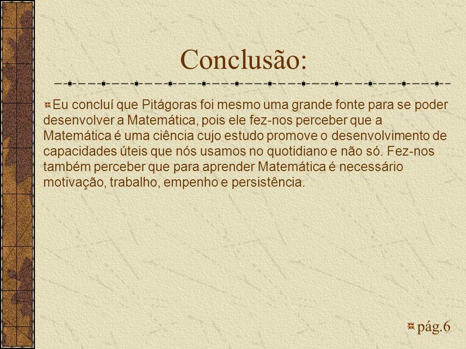 Conclusão: pág.6 Eu concluí que Pitágoras foi mesmo uma grande fonte para se poder desenvolver a Matemática, pois ele fez-nos perceber que a Matemátic