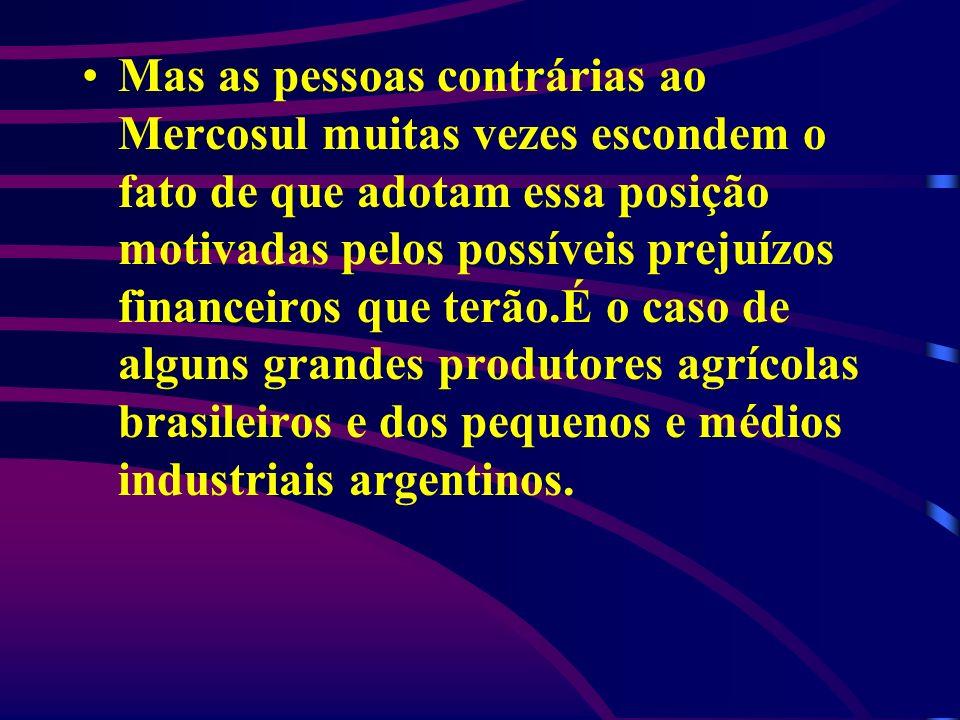 Mas as pessoas contrárias ao Mercosul muitas vezes escondem o fato de que adotam essa posição motivadas pelos possíveis prejuízos financeiros que terã
