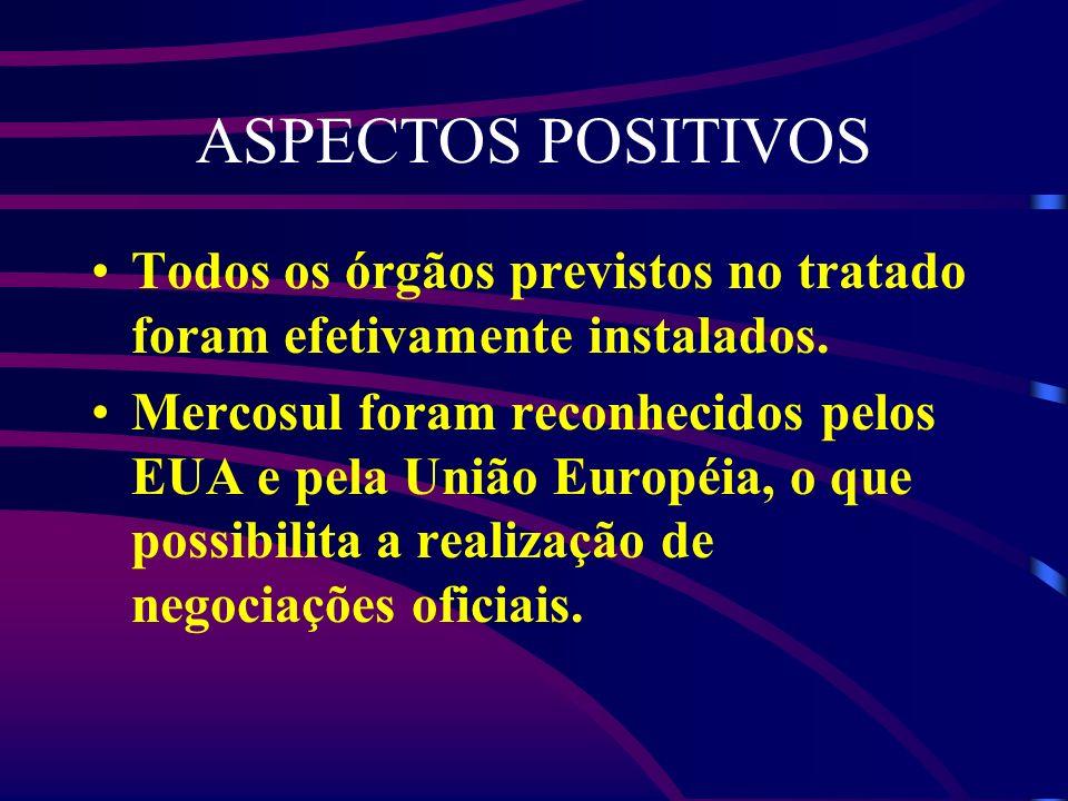 ASPECTOS POSITIVOS Todos os órgãos previstos no tratado foram efetivamente instalados. Mercosul foram reconhecidos pelos EUA e pela União Européia, o