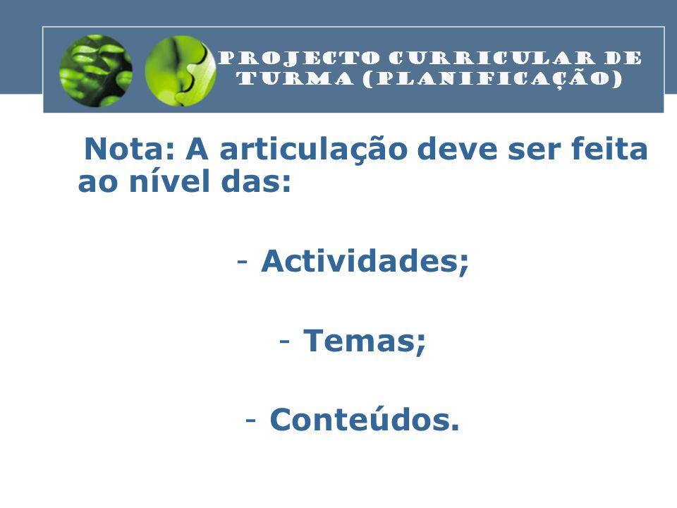 Nota: A articulação deve ser feita ao nível das: -Actividades; -Temas; -Conteúdos. PROJECTO CURRICULAR DE TURMA (Planificação)