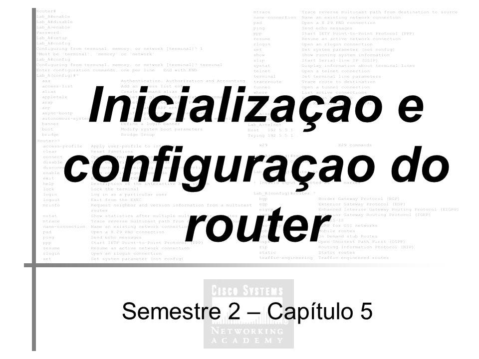 Inicializaçao e configuaçao do router Semestre 2 – Capítulo 5 Modo Setup Diálogo de configuração do sistema A finalidade deste modo é estabelecer, rapidamente, uma configuração mínima para qualquer router que não possa encontrar o seu ficheiro de configuração a partir de alguma outra fonte.