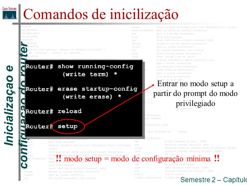 Inicializaçao e configuaçao do router Semestre 2 – Capítulo 5 Comandos de inicilização Entrar no modo setup a partir do prompt do modo privilegiado !!