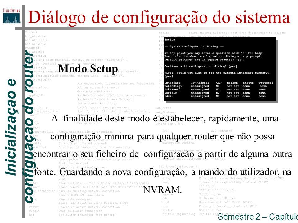 Inicializaçao e configuaçao do router Semestre 2 – Capítulo 5 Modo Setup Diálogo de configuração do sistema A finalidade deste modo é estabelecer, rap