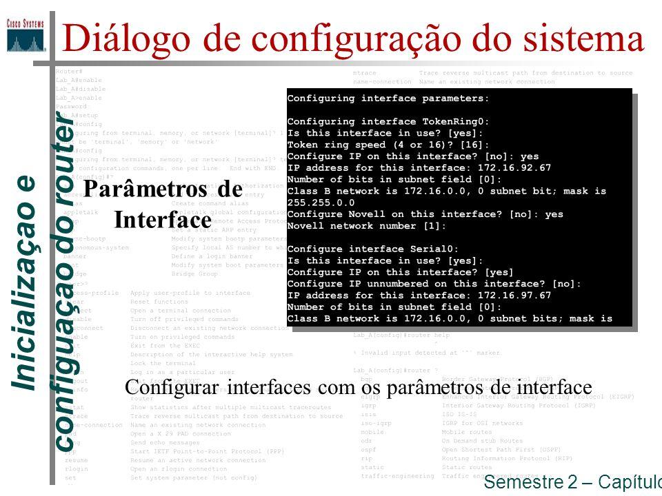 Inicializaçao e configuaçao do router Semestre 2 – Capítulo 5 Diálogo de configuração do sistema Parâmetros de Interface Configurar interfaces com os