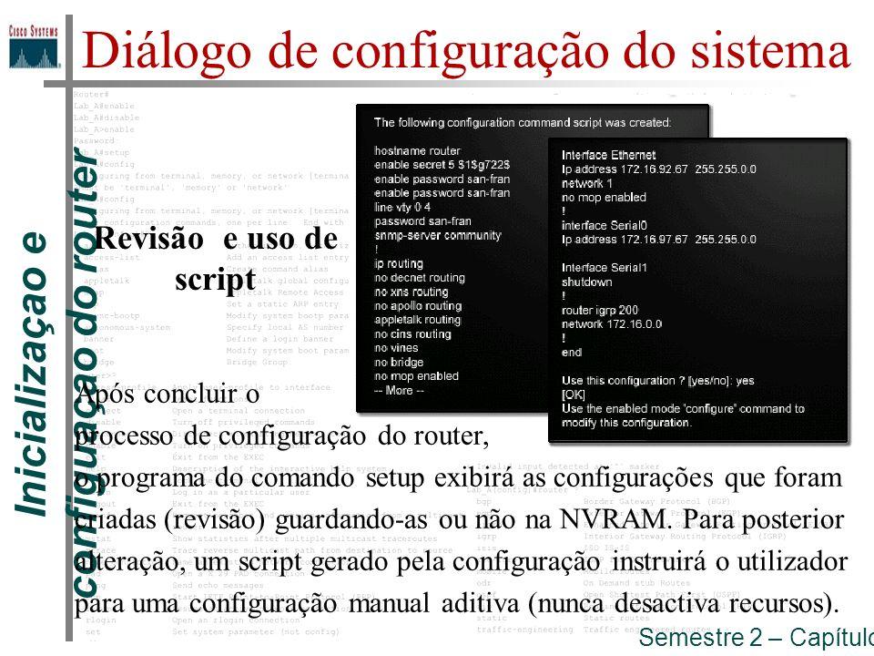Inicializaçao e configuaçao do router Semestre 2 – Capítulo 5 Diálogo de configuração do sistema Revisão e uso de script Após concluir o processo de c