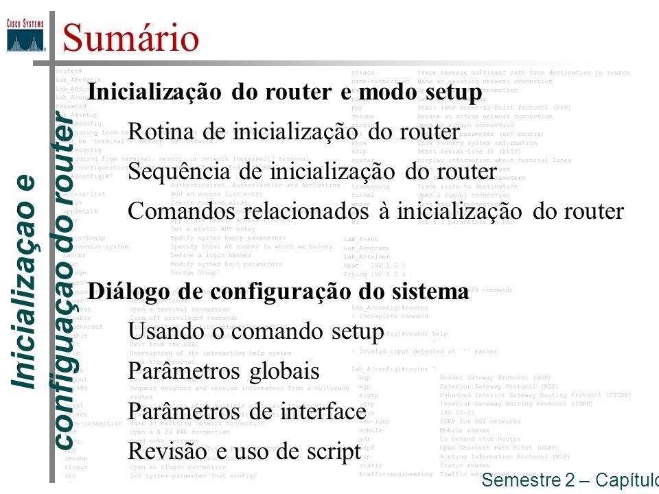 Inicializaçao e configuaçao do router Inicialização do router Rotina de inicialização do router : Verificação de hardware; Encontrar e carregar a imagem do software Cisco IOS; Localizar e aplicar as configurações do router.