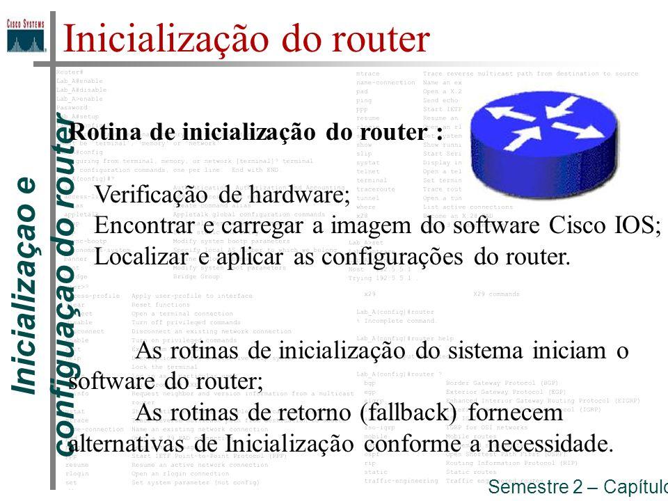 Inicializaçao e configuaçao do router Semestre 2 – Capítulo 5 Inicialização do router Sequência de Inicialização: Carregar inicialização(bootstrap) Localizar e carregar o sistema operacional (Cisco IOS) Localizar e carregar o ficheiro de configuração ou entrar no modo setup
