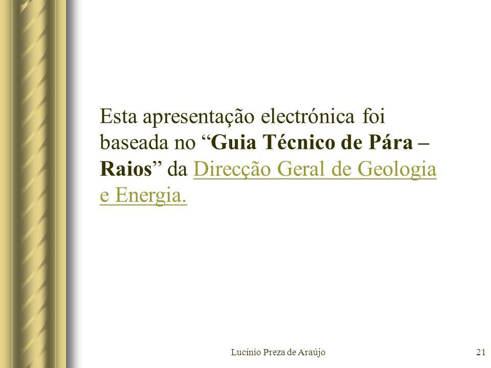 Lucínio Preza de Araújo21 Esta apresentação electrónica foi baseada no Guia Técnico de Pára – Raios da Direcção Geral de Geologia e Energia.Direcção G