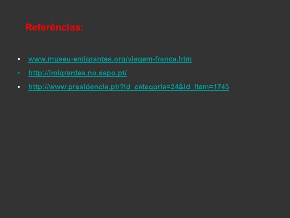 Referências: www.museu-emigrantes.org/viagem-franca.htm http://imigrantes.no.sapo.pt/ http://www.presidencia.pt/?id_categoria=24&id_item=1743