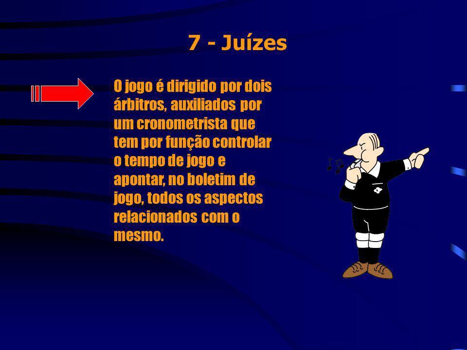 7 - Juízes O jogo é dirigido por dois árbitros, auxiliados por um cronometrista que tem por função controlar o tempo de jogo e apontar, no boletim de