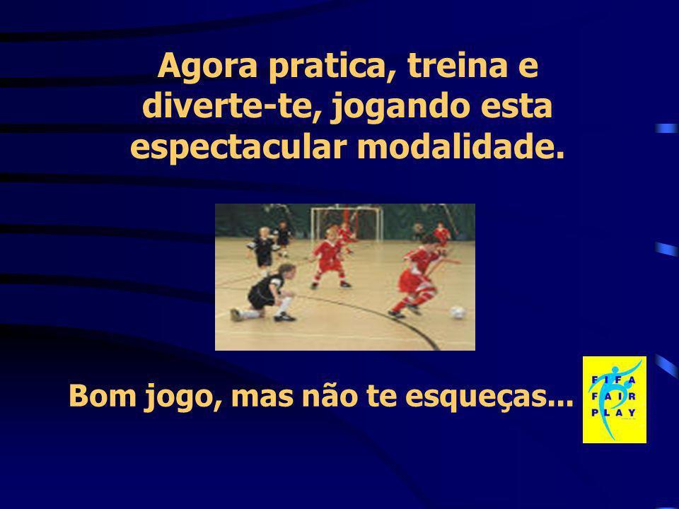 Agora pratica, treina e diverte-te, jogando esta espectacular modalidade. Bom jogo, mas não te esqueças...