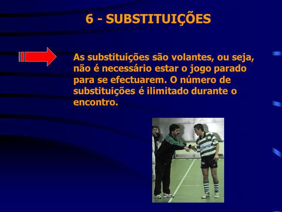 6 - SUBSTITUIÇÕES As substituições são volantes, ou seja, não é necessário estar o jogo parado para se efectuarem. O número de substituições é ilimita