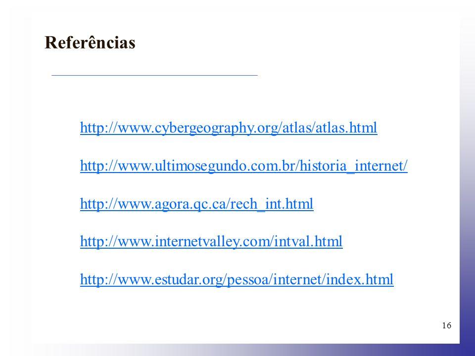 16 http://www.cybergeography.org/atlas/atlas.html http://www.ultimosegundo.com.br/historia_internet/ http://www.agora.qc.ca/rech_int.html http://www.i