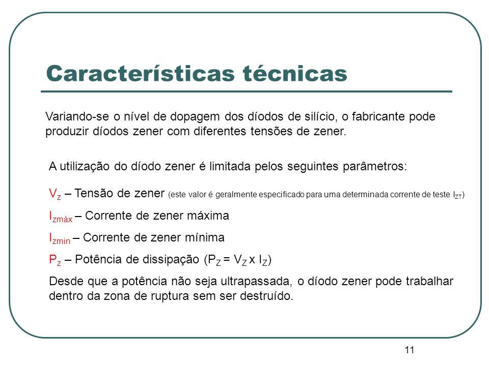 11 Características técnicas Variando-se o nível de dopagem dos díodos de silício, o fabricante pode produzir díodos zener com diferentes tensões de ze