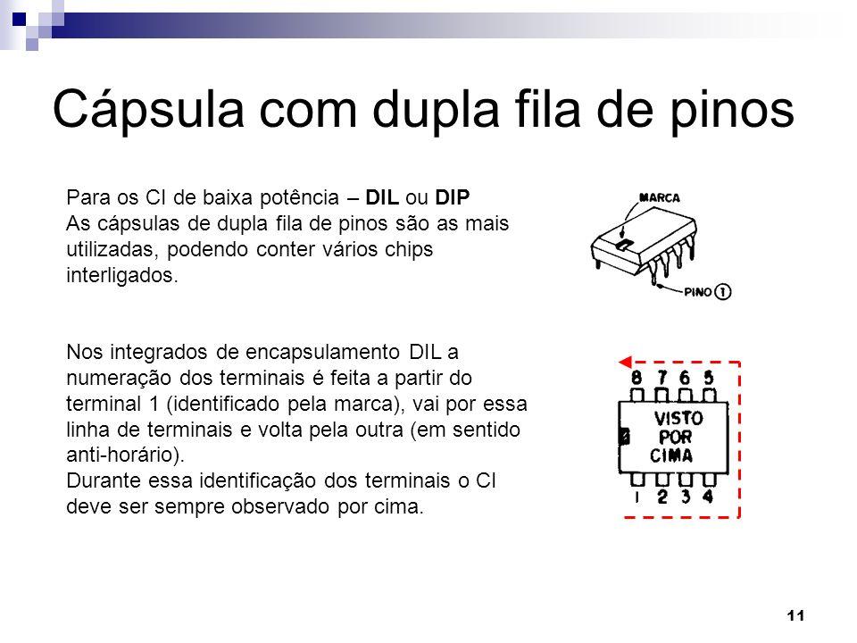 11 Cápsula com dupla fila de pinos Para os CI de baixa potência – DIL ou DIP As cápsulas de dupla fila de pinos são as mais utilizadas, podendo conter