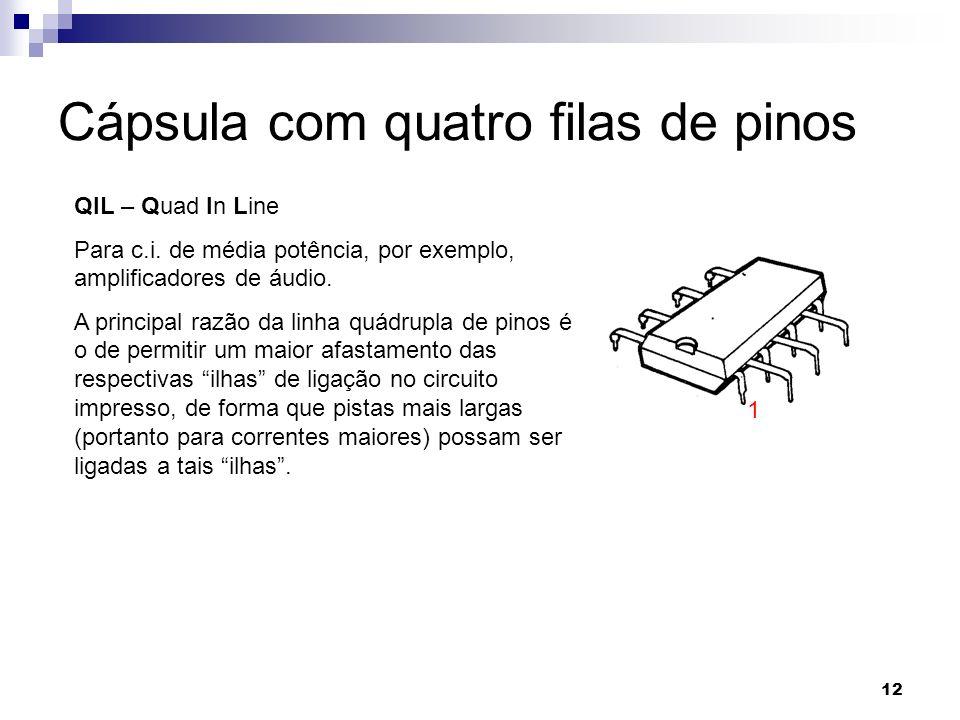 12 Cápsula com quatro filas de pinos QIL – Quad In Line Para c.i. de média potência, por exemplo, amplificadores de áudio. A principal razão da linha