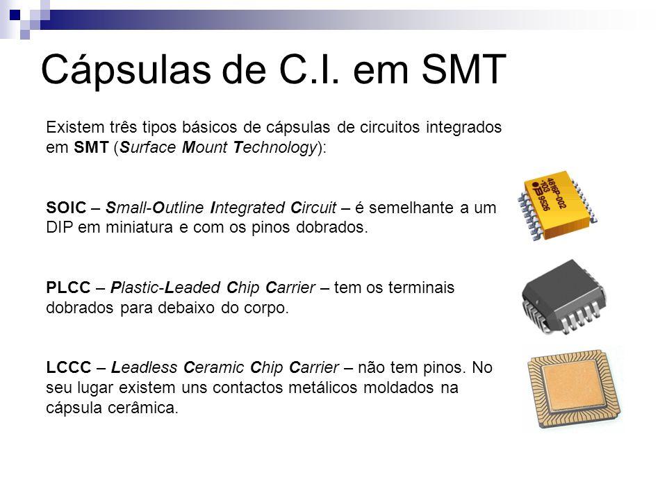 Cápsulas de C.I. em SMT Existem três tipos básicos de cápsulas de circuitos integrados em SMT (Surface Mount Technology): SOIC – Small-Outline Integra