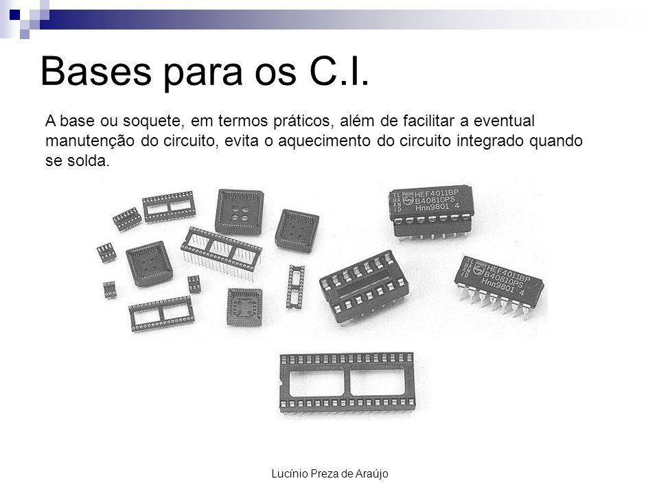 Lucínio Preza de Araújo Bases para os C.I. A base ou soquete, em termos práticos, além de facilitar a eventual manutenção do circuito, evita o aquecim