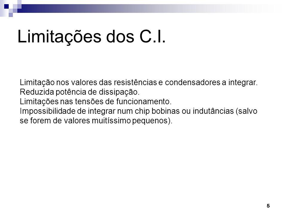 5 Limitações dos C.I. Limitação nos valores das resistências e condensadores a integrar. Reduzida potência de dissipação. Limitações nas tensões de fu