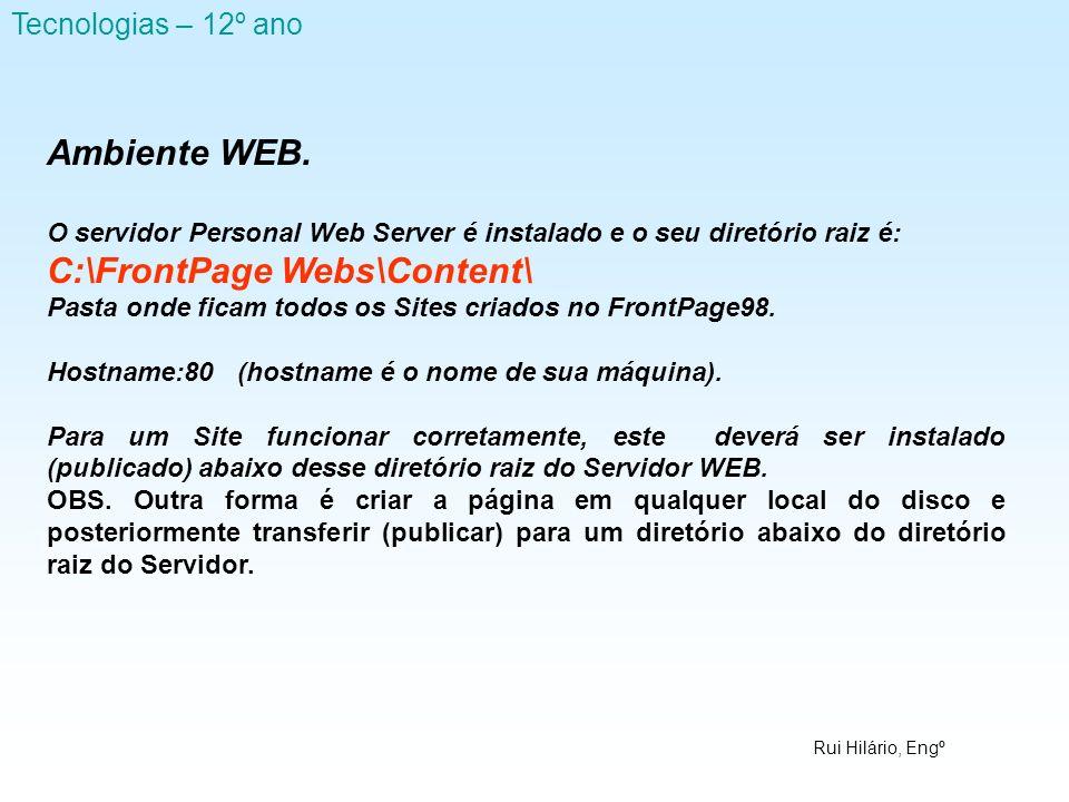 Rui Hilário, Engº Tecnologias – 12º ano Ambiente WEB. O servidor Personal Web Server é instalado e o seu diretório raiz é: C:\FrontPage Webs\Content\
