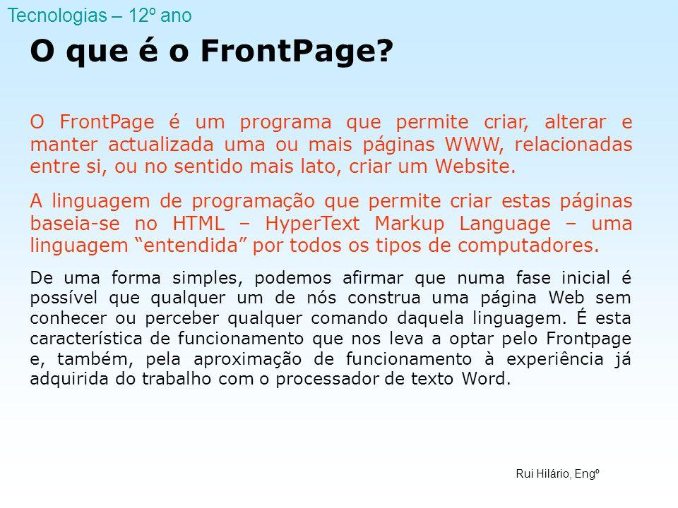 Rui Hilário, Engº Tecnologias – 12º ano O que é o FrontPage? O FrontPage é um programa que permite criar, alterar e manter actualizada uma ou mais pág