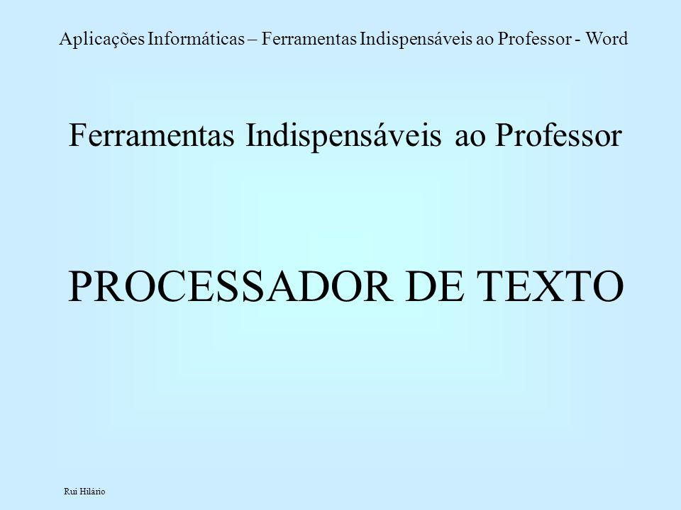 Rui Hilário Aplicações Informáticas – Ferramentas Indispensáveis ao Professor - Word Ferramentas Indispensáveis ao Professor PROCESSADOR DE TEXTO
