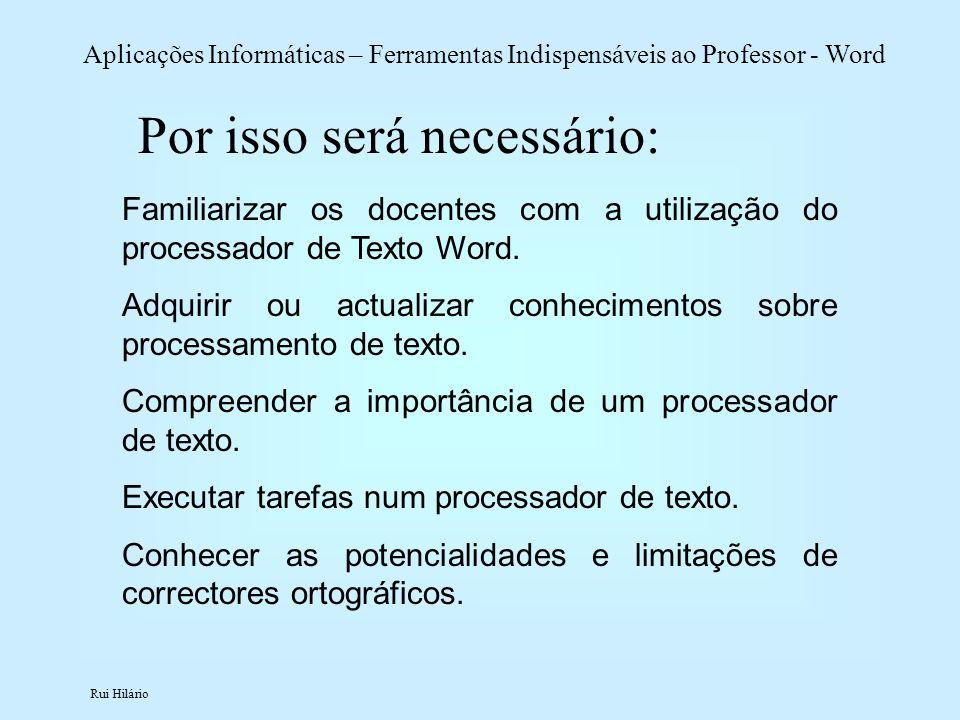 Rui Hilário Aplicações Informáticas – Ferramentas Indispensáveis ao Professor - Word Familiarizar os docentes com a utilização do processador de Texto
