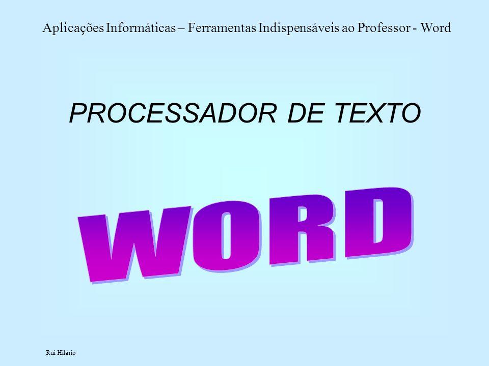Rui Hilário Aplicações Informáticas – Ferramentas Indispensáveis ao Professor - Word PROCESSADOR DE TEXTO