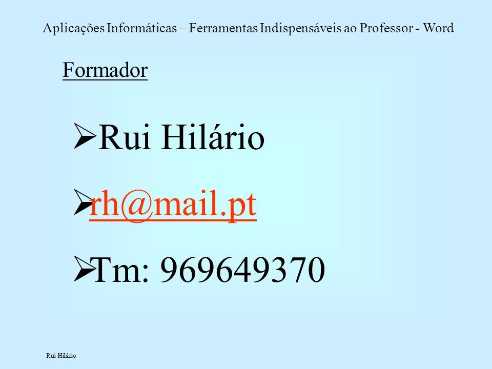 Rui Hilário Aplicações Informáticas – Ferramentas Indispensáveis ao Professor - Word Formador Rui Hilário rh@mail.pt Tm: 969649370