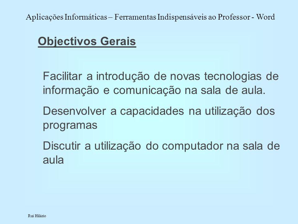 Rui Hilário Aplicações Informáticas – Ferramentas Indispensáveis ao Professor - Word Objectivos Gerais Facilitar a introdução de novas tecnologias de