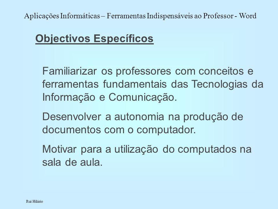 Rui Hilário Aplicações Informáticas – Ferramentas Indispensáveis ao Professor - Word Objectivos Específicos Familiarizar os professores com conceitos