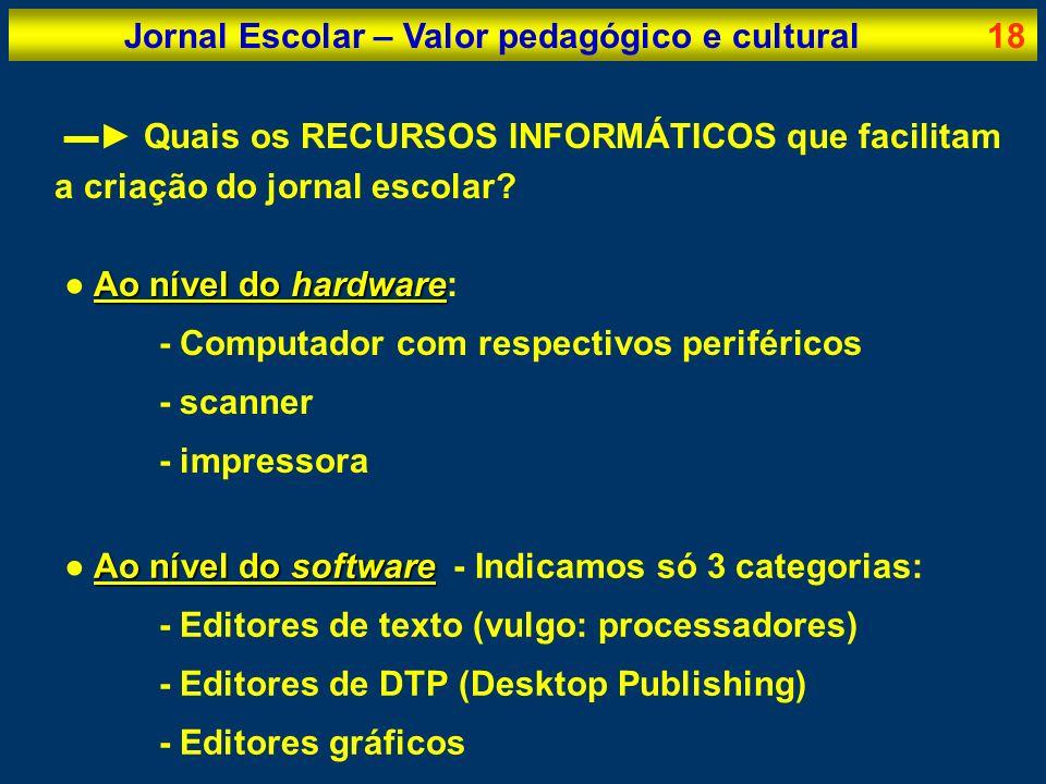 Jornal Escolar – Valor pedagógico e cultural18 Quais os RECURSOS INFORMÁTICOS que facilitam a criação do jornal escolar? Ao nível do hardware Ao nível