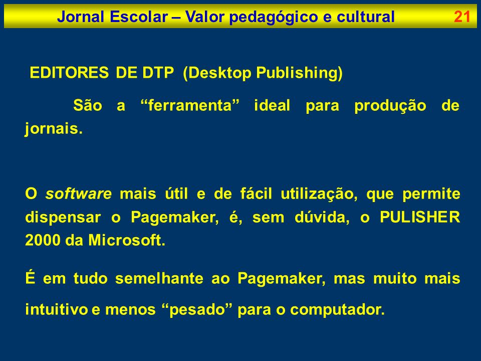 Jornal Escolar – Valor pedagógico e cultural21 EDITORES DE DTP (Desktop Publishing) São a ferramenta ideal para produção de jornais. O software mais ú