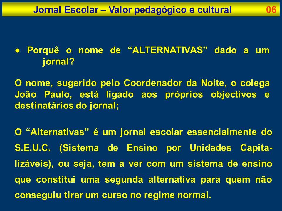 Jornal Escolar – Valor pedagógico e cultural06 Porquê o nome de ALTERNATIVAS dado a um jornal? O nome, sugerido pelo Coordenador da Noite, o colega Jo