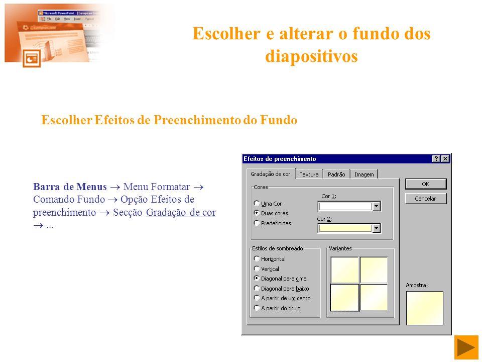 Escolher e alterar o fundo dos diapositivos Barra de Menus Menu Formatar Comando Fundo Opção Efeitos de preenchimento Secção Gradação de cor... Escolh