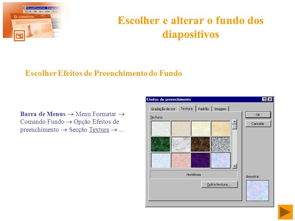 Escolher e alterar o fundo dos diapositivos Barra de Menus Menu Formatar Comando Fundo Opção Efeitos de preenchimento Secção Textura... Escolher Efeit