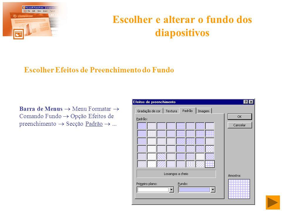 Escolher e alterar o fundo dos diapositivos Barra de Menus Menu Formatar Comando Fundo Opção Efeitos de preenchimento Secção Padrão... Escolher Efeito