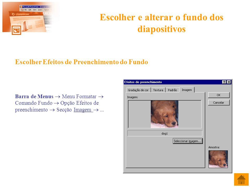 Escolher e alterar o fundo dos diapositivos Escolher Efeitos de Preenchimento do Fundo Barra de Menus Menu Formatar Comando Fundo Opção Efeitos de pre
