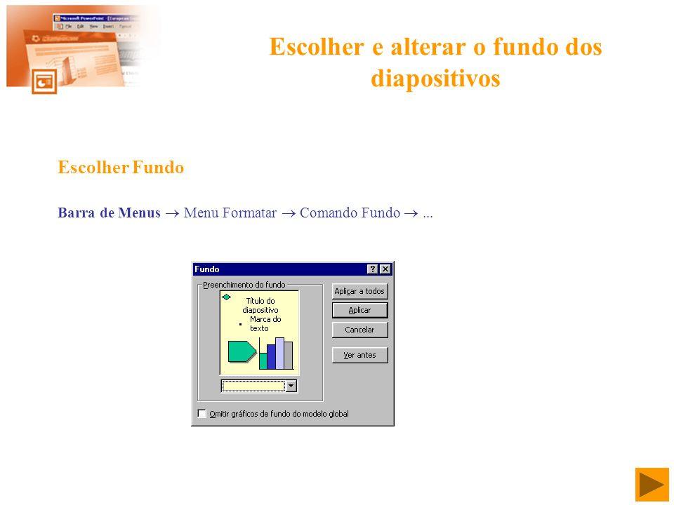 Escolher e alterar o fundo dos diapositivos Barra de Menus Menu Formatar Comando Fundo... Escolher Fundo