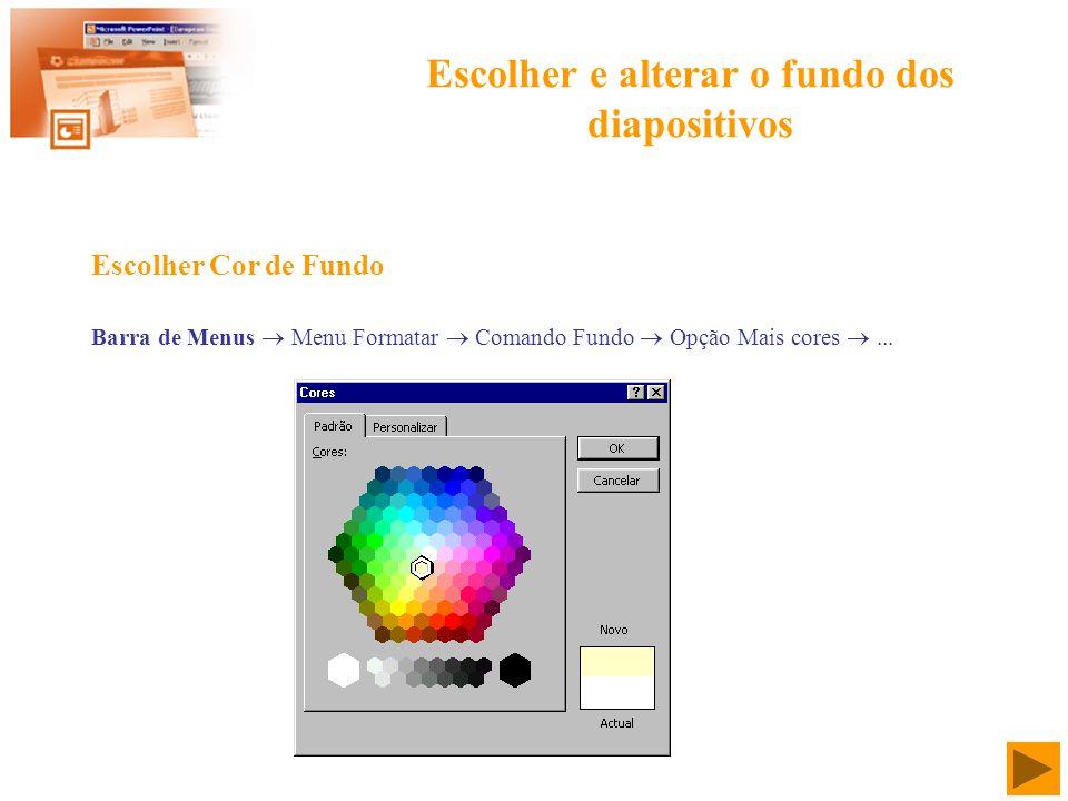 Escolher e alterar o fundo dos diapositivos Barra de Menus Menu Formatar Comando Fundo Opção Mais cores... Escolher Cor de Fundo