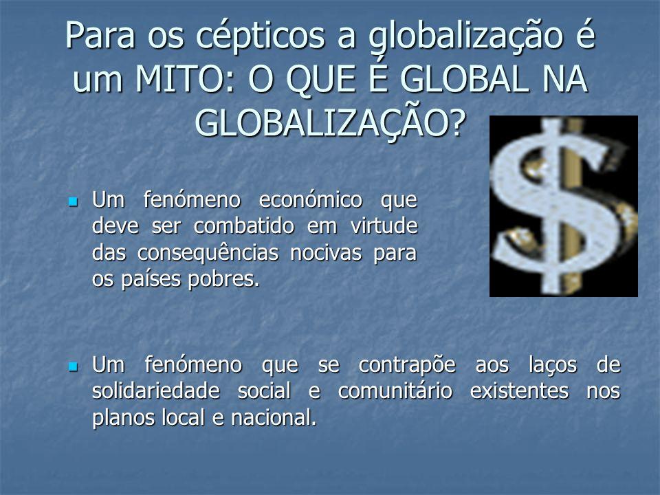 Para os cépticos a globalização é um MITO: O QUE É GLOBAL NA GLOBALIZAÇÃO? Um fenómeno que se contrapõe aos laços de solidariedade social e comunitári