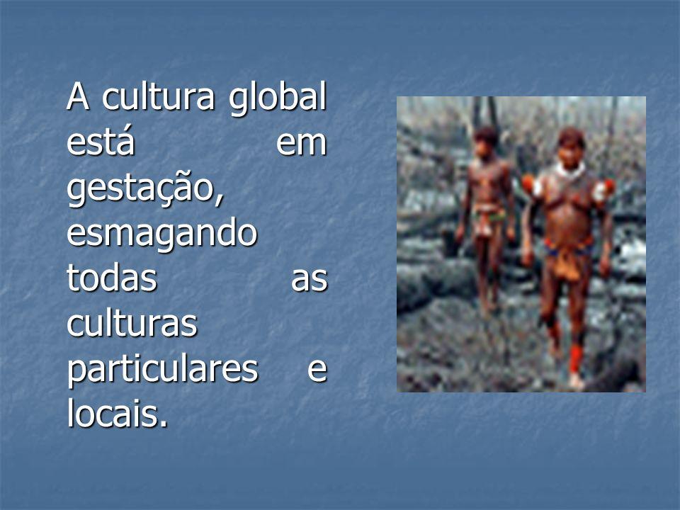 A cultura global está em gestação, esmagando todas as culturas particulares e locais.