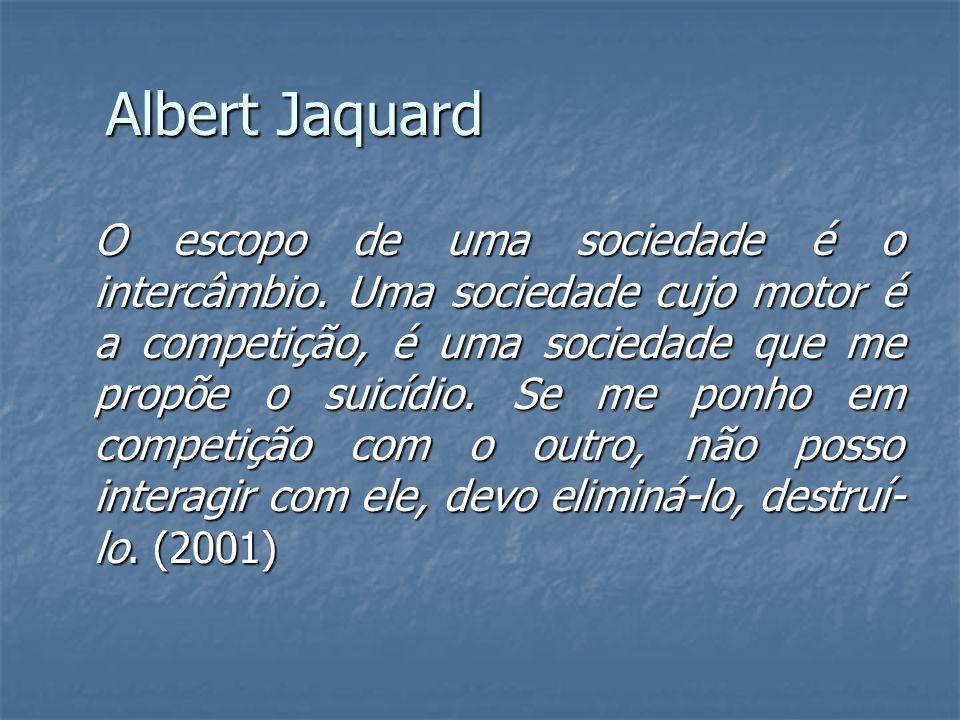 Albert Jaquard O escopo de uma sociedade é o intercâmbio. Uma sociedade cujo motor é a competição, é uma sociedade que me propõe o suicídio. Se me pon