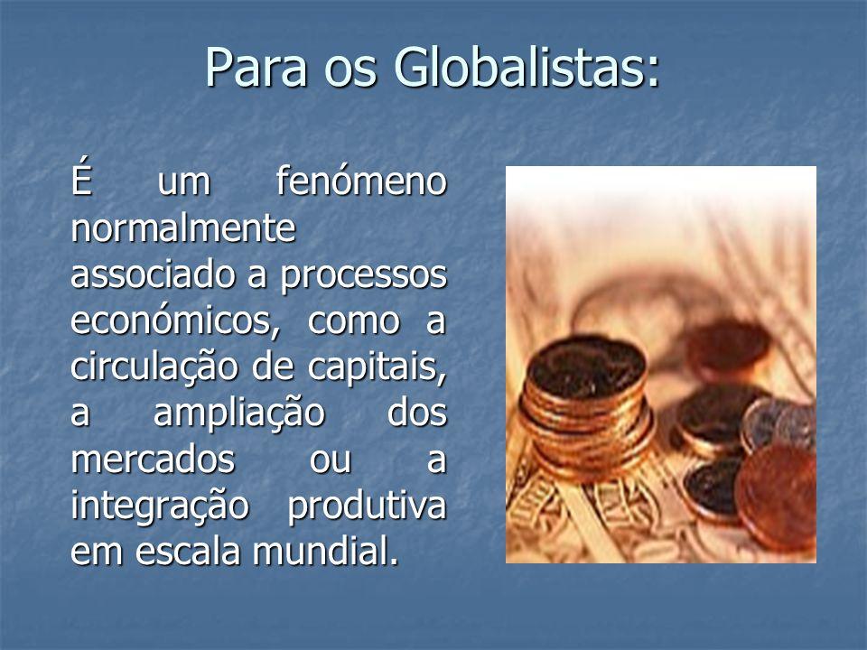 Para os Globalistas: É um fenómeno normalmente associado a processos económicos, como a circulação de capitais, a ampliação dos mercados ou a integraç