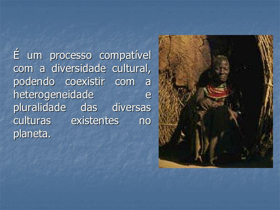 É um processo compatível com a diversidade cultural, podendo coexistir com a heterogeneidade e pluralidade das diversas culturas existentes no planeta