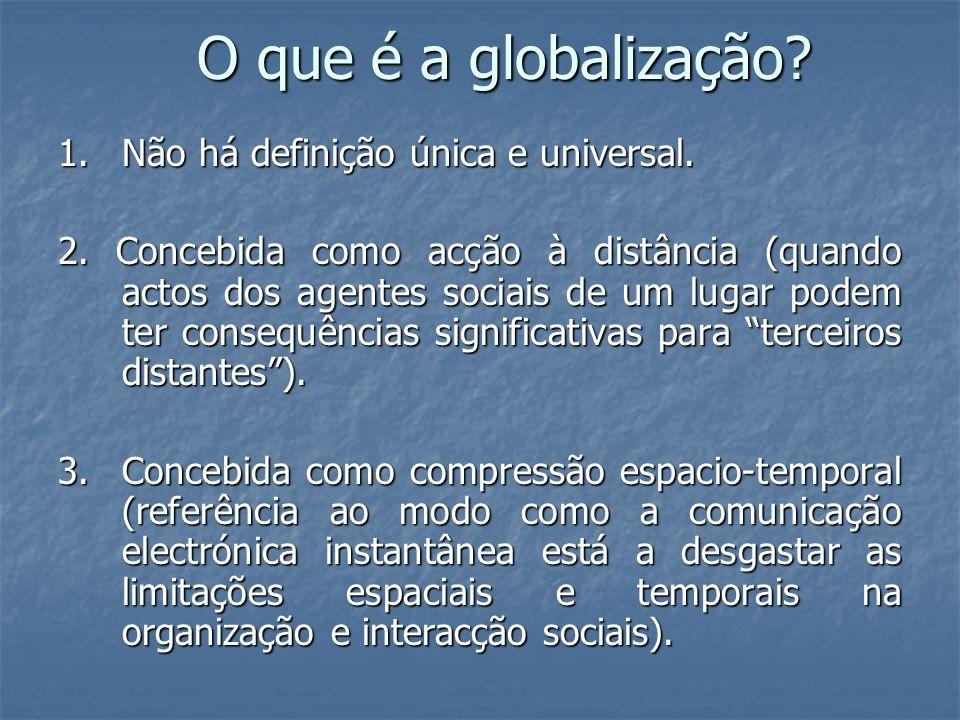 O que é a globalização? 1. Não há definição única e universal. 2. Concebida como acção à distância (quando actos dos agentes sociais de um lugar podem