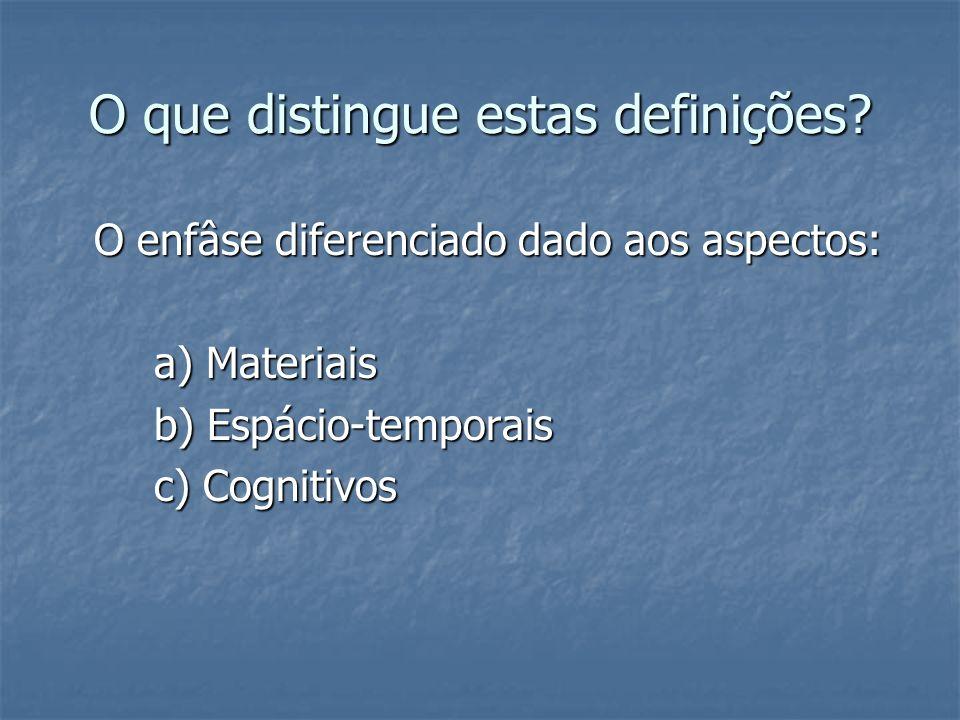 O que distingue estas definições? O enfâse diferenciado dado aos aspectos: a) Materiais b) Espácio-temporais c) Cognitivos