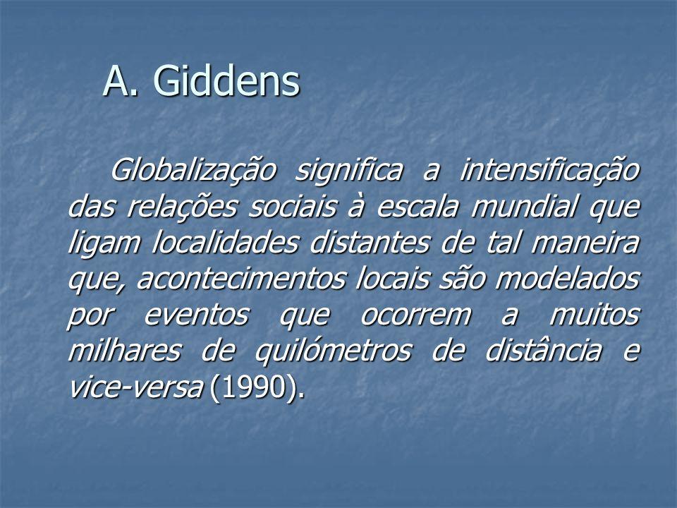 A. Giddens Globalização significa a intensificação das relações sociais à escala mundial que ligam localidades distantes de tal maneira que, acontecim